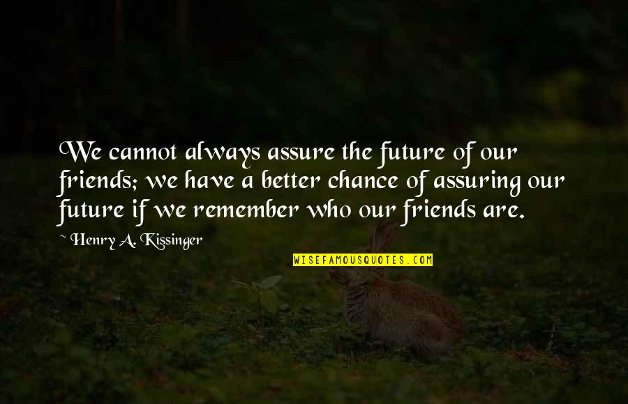 Better Have No Friends Quotes By Henry A. Kissinger: We cannot always assure the future of our
