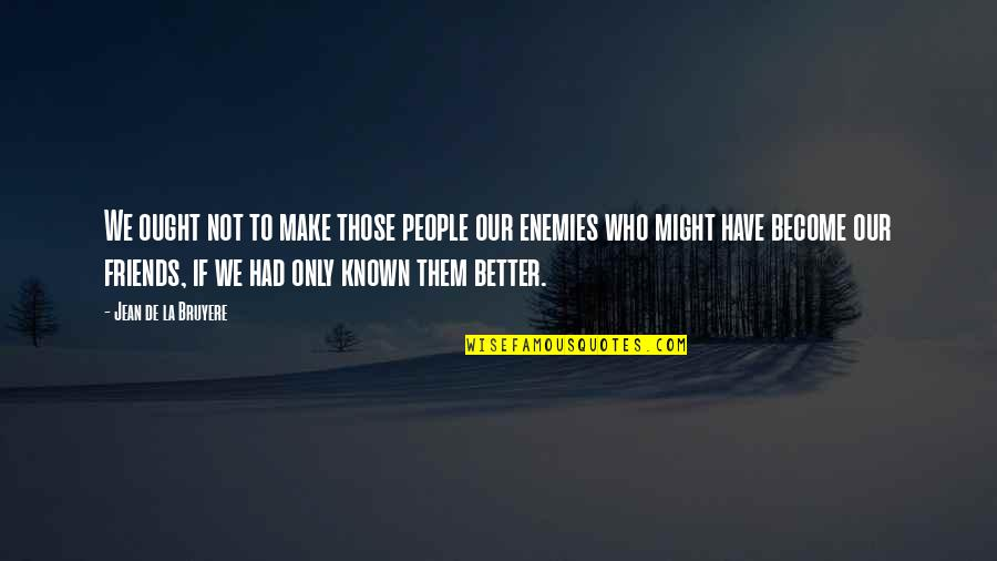 Better Have No Friends Quotes By Jean De La Bruyere: We ought not to make those people our