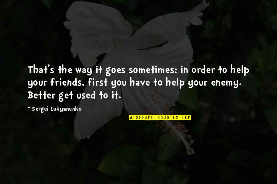 Better Have No Friends Quotes By Sergei Lukyanenko: That's the way it goes sometimes: in order
