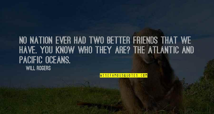 Better Have No Friends Quotes By Will Rogers: No nation ever had two better friends that