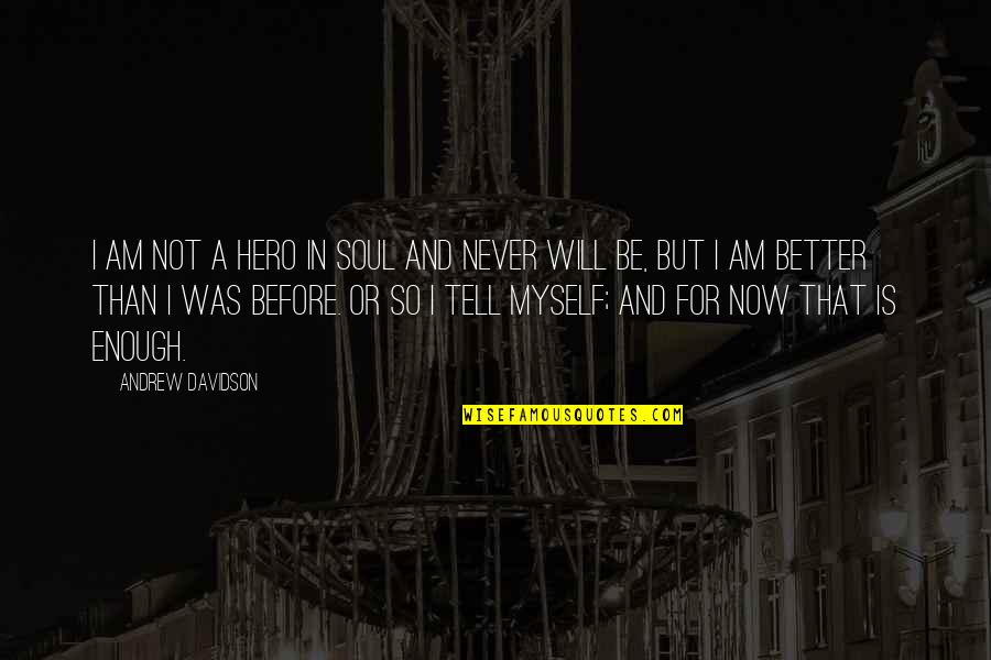 Better Now Than Never Quotes By Andrew Davidson: I am not a hero in soul and