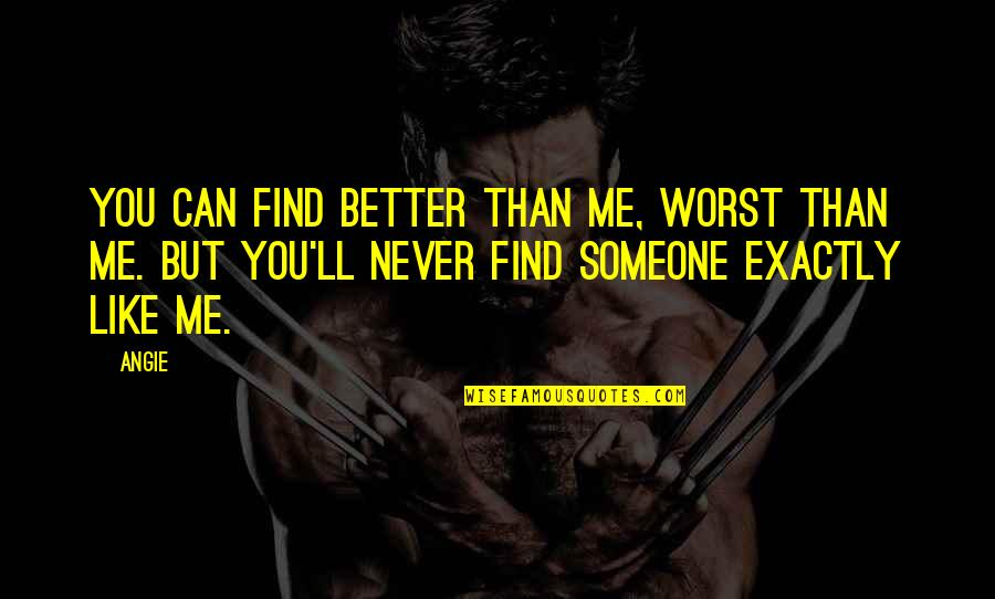 Better Now Than Never Quotes By Angie: you can find better than me, worst than