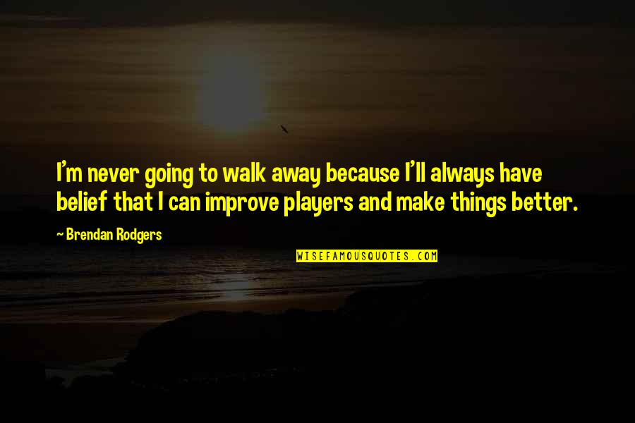 Better Now Than Never Quotes By Brendan Rodgers: I'm never going to walk away because I'll