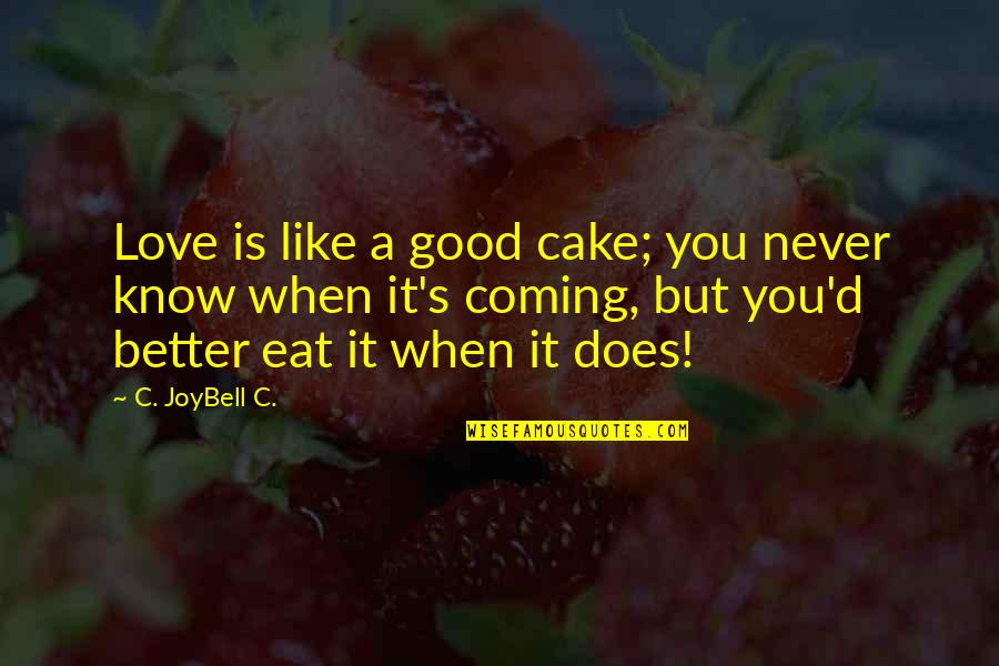 Better Now Than Never Quotes By C. JoyBell C.: Love is like a good cake; you never