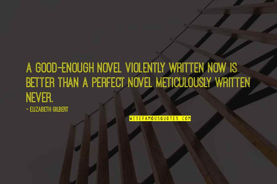 Better Now Than Never Quotes By Elizabeth Gilbert: A good-enough novel violently written now is better