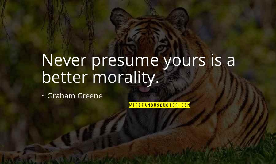 Better Now Than Never Quotes By Graham Greene: Never presume yours is a better morality.
