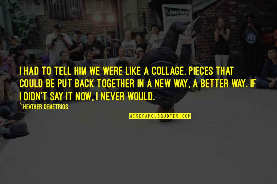 Better Now Than Never Quotes By Heather Demetrios: I had to tell him we were like