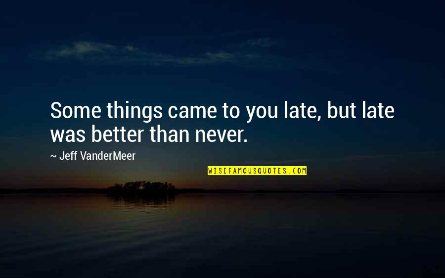 Better Now Than Never Quotes By Jeff VanderMeer: Some things came to you late, but late