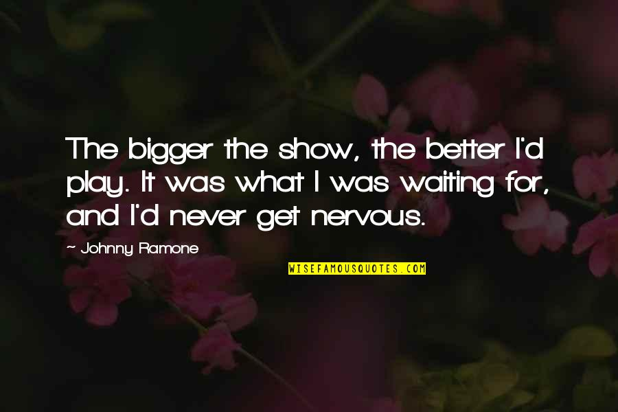 Better Now Than Never Quotes By Johnny Ramone: The bigger the show, the better I'd play.