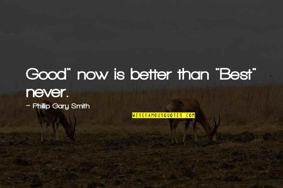 """Better Now Than Never Quotes By Phillip Gary Smith: Good"""" now is better than """"Best"""" never."""