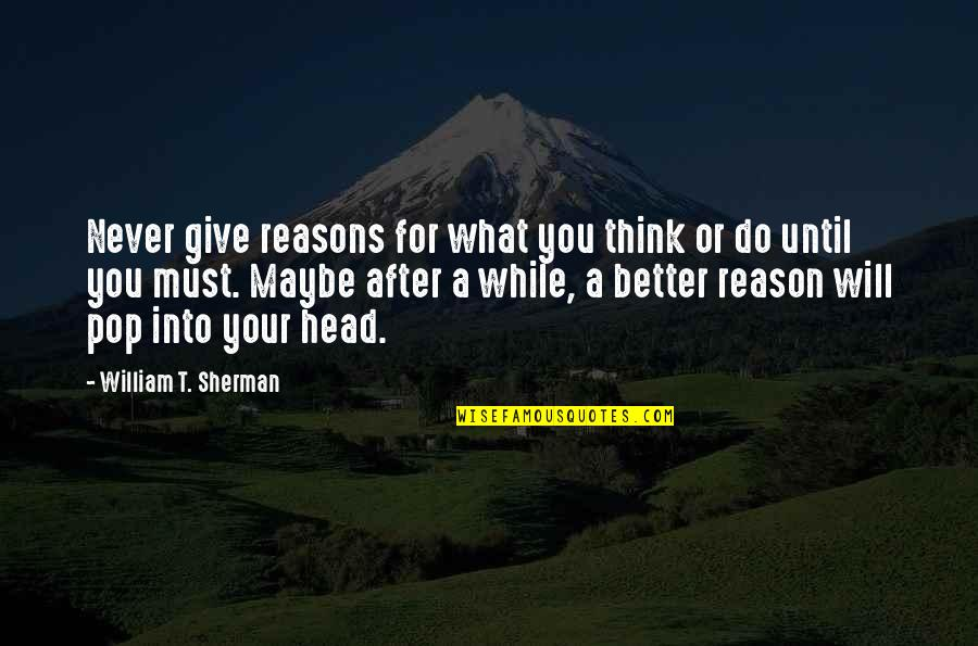 Better Now Than Never Quotes By William T. Sherman: Never give reasons for what you think or