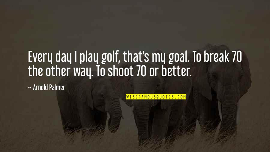 Better That We Break Quotes By Arnold Palmer: Every day I play golf, that's my goal.