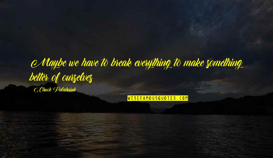 Better That We Break Quotes By Chuck Palahniuk: Maybe we have to break everything to make