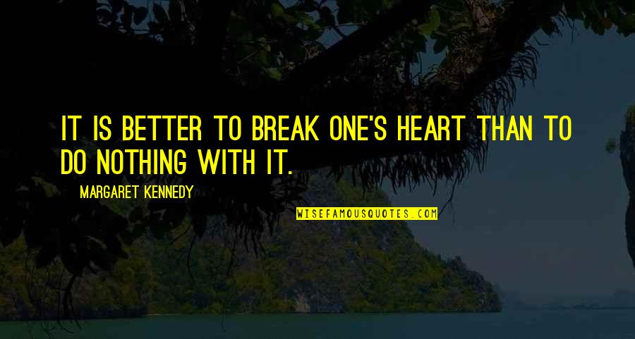 Better That We Break Quotes By Margaret Kennedy: It is better to break one's heart than