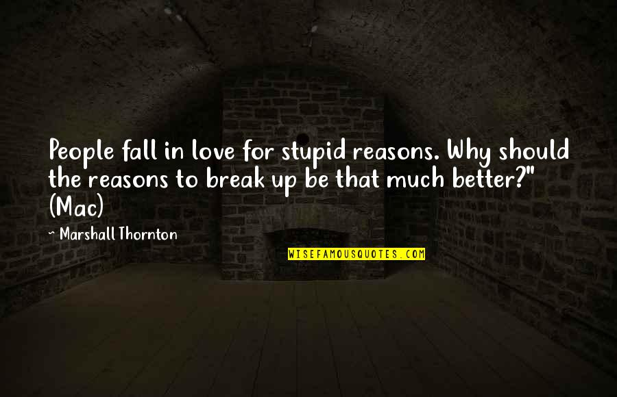 Better That We Break Quotes By Marshall Thornton: People fall in love for stupid reasons. Why