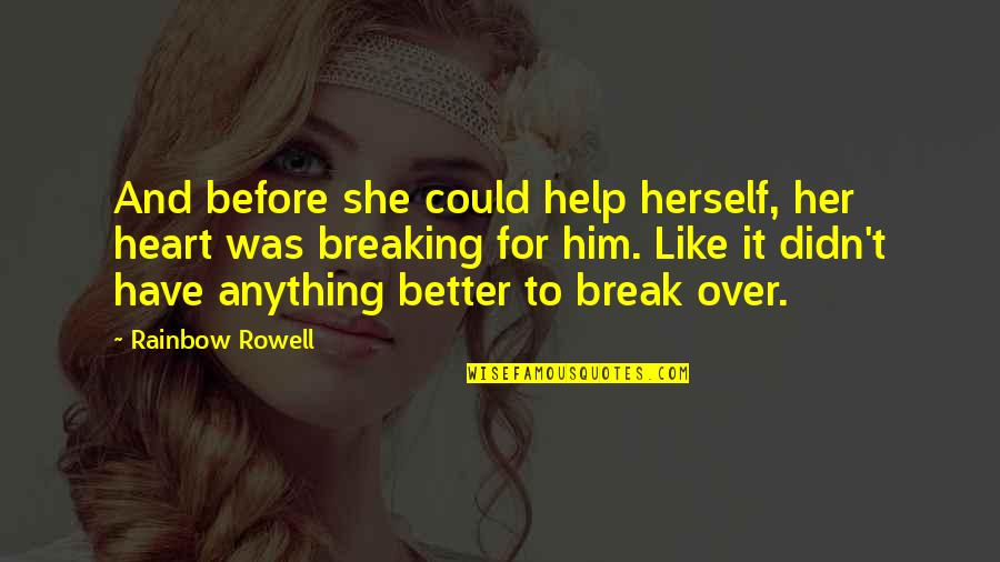 Better That We Break Quotes By Rainbow Rowell: And before she could help herself, her heart