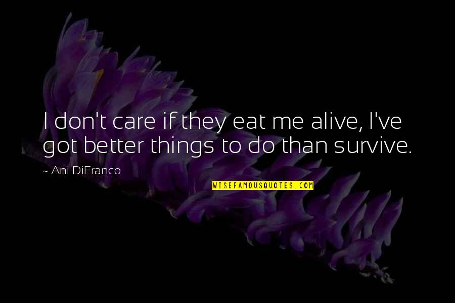 Better Things To Do Quotes By Ani DiFranco: I don't care if they eat me alive,