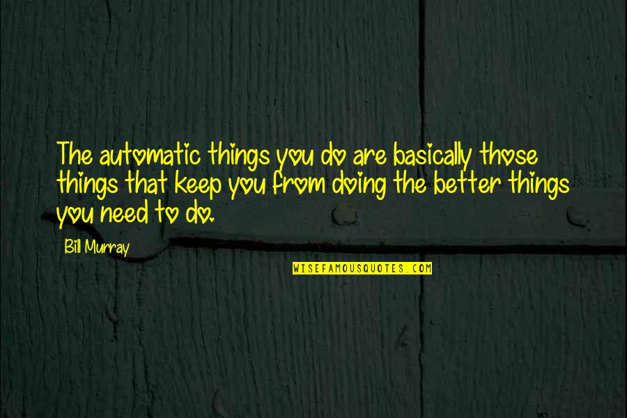 Better Things To Do Quotes By Bill Murray: The automatic things you do are basically those