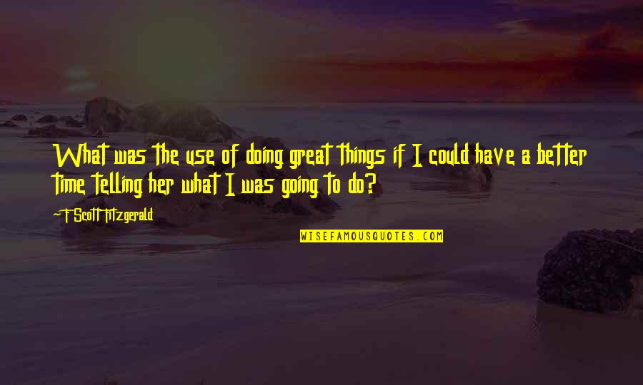 Better Things To Do Quotes By F Scott Fitzgerald: What was the use of doing great things