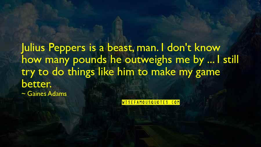 Better Things To Do Quotes By Gaines Adams: Julius Peppers is a beast, man. I don't