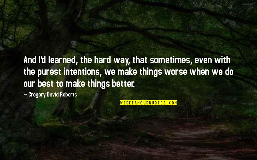 Better Things To Do Quotes By Gregory David Roberts: And I'd learned, the hard way, that sometimes,