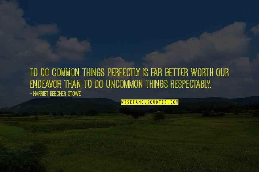 Better Things To Do Quotes By Harriet Beecher Stowe: To do common things perfectly is far better