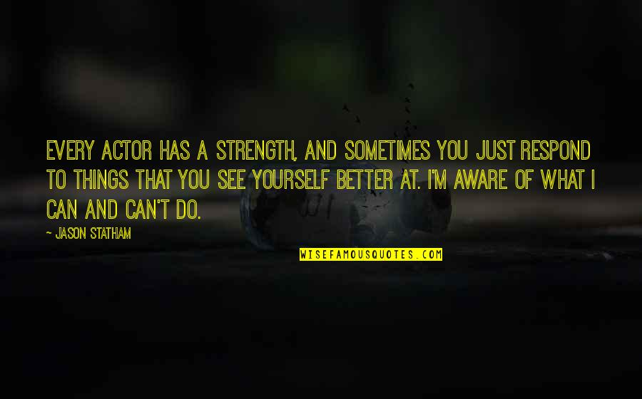 Better Things To Do Quotes By Jason Statham: Every actor has a strength, and sometimes you