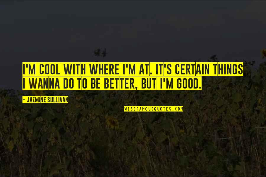 Better Things To Do Quotes By Jazmine Sullivan: I'm cool with where I'm at. It's certain
