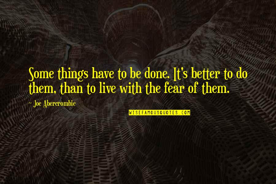 Better Things To Do Quotes By Joe Abercrombie: Some things have to be done. It's better