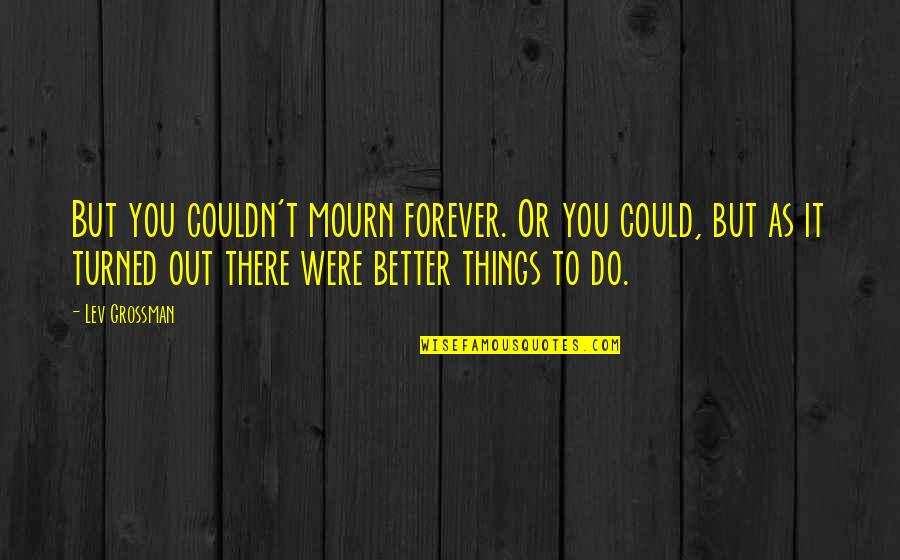 Better Things To Do Quotes By Lev Grossman: But you couldn't mourn forever. Or you could,