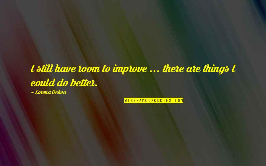 Better Things To Do Quotes By Lorena Ochoa: I still have room to improve ... there
