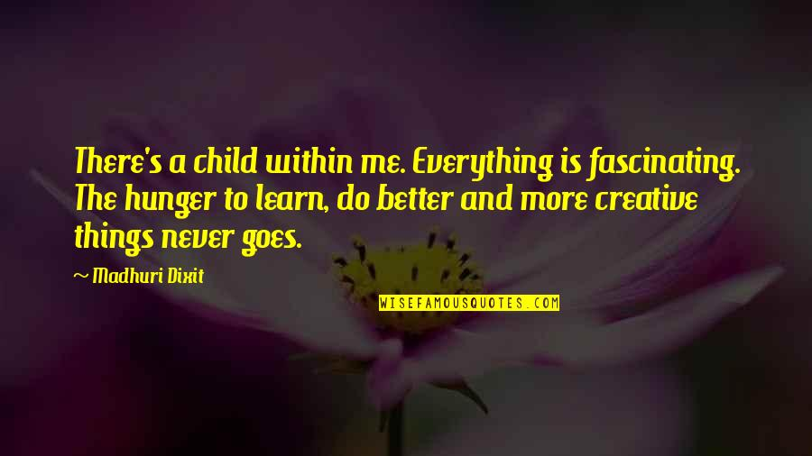 Better Things To Do Quotes By Madhuri Dixit: There's a child within me. Everything is fascinating.