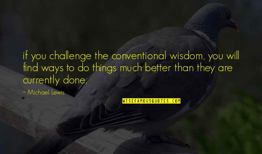Better Things To Do Quotes By Michael Lewis: if you challenge the conventional wisdom, you will