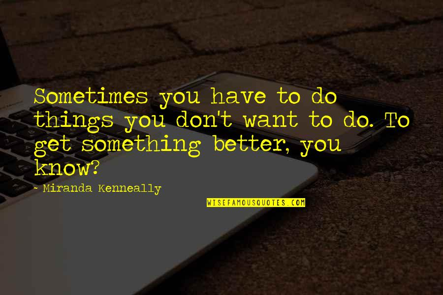 Better Things To Do Quotes By Miranda Kenneally: Sometimes you have to do things you don't