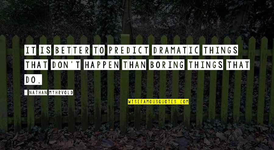 Better Things To Do Quotes By Nathan Myhrvold: It is better to predict dramatic things that