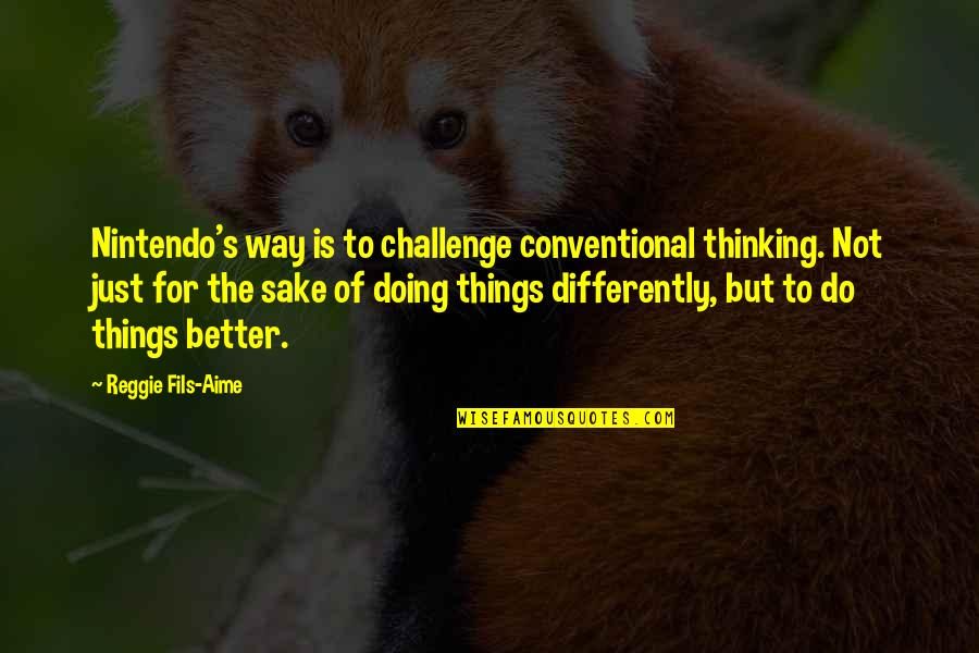 Better Things To Do Quotes By Reggie Fils-Aime: Nintendo's way is to challenge conventional thinking. Not