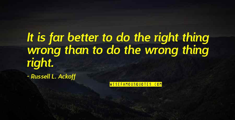 Better Things To Do Quotes By Russell L. Ackoff: It is far better to do the right