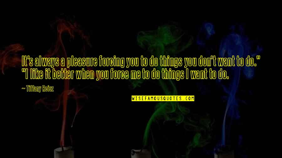 Better Things To Do Quotes By Tiffany Reisz: It's always a pleasure forcing you to do