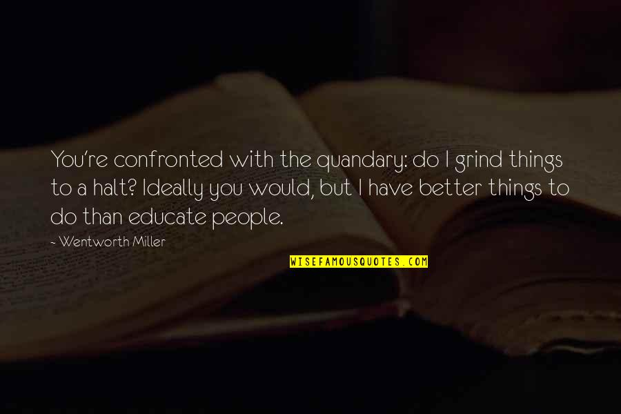 Better Things To Do Quotes By Wentworth Miller: You're confronted with the quandary: do I grind