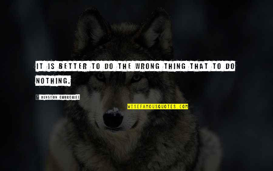 Better Things To Do Quotes By Winston Churchill: It is better to do the wrong thing