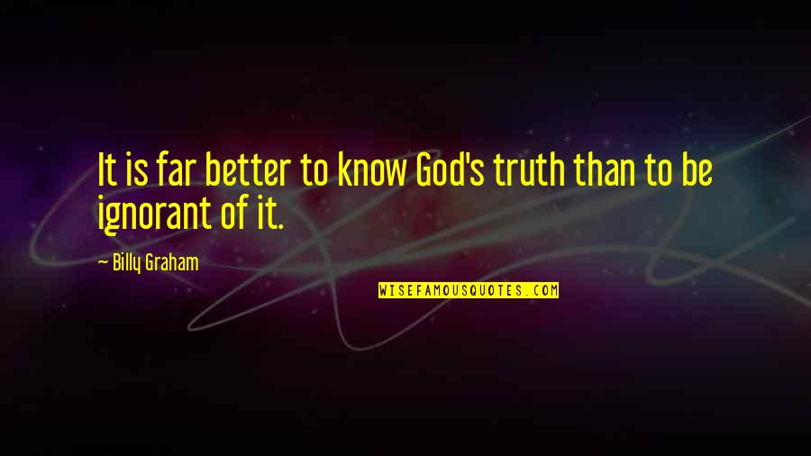 Better To Know The Truth Quotes By Billy Graham: It is far better to know God's truth