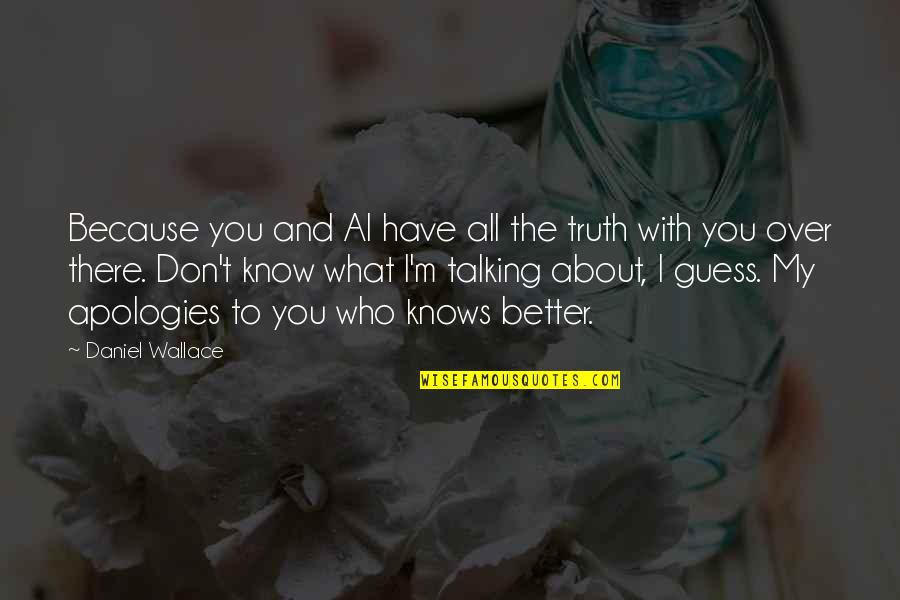 Better To Know The Truth Quotes By Daniel Wallace: Because you and Al have all the truth