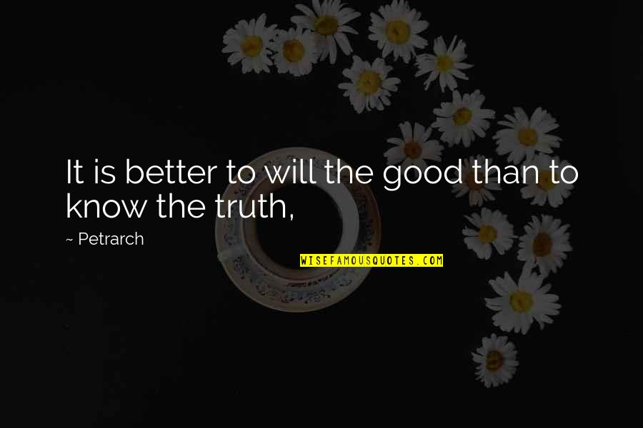 Better To Know The Truth Quotes By Petrarch: It is better to will the good than