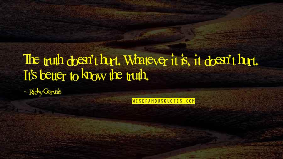Better To Know The Truth Quotes By Ricky Gervais: The truth doesn't hurt. Whatever it is, it