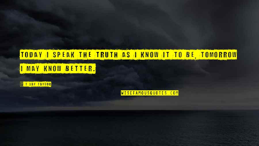 Better To Know The Truth Quotes By T Jay Taylor: Today I speak the truth as I know
