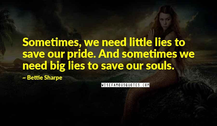 Bettie Sharpe quotes: Sometimes, we need little lies to save our pride. And sometimes we need big lies to save our souls.