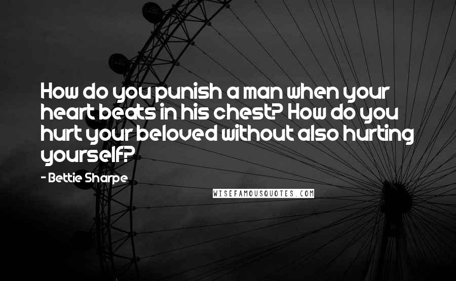 Bettie Sharpe quotes: How do you punish a man when your heart beats in his chest? How do you hurt your beloved without also hurting yourself?