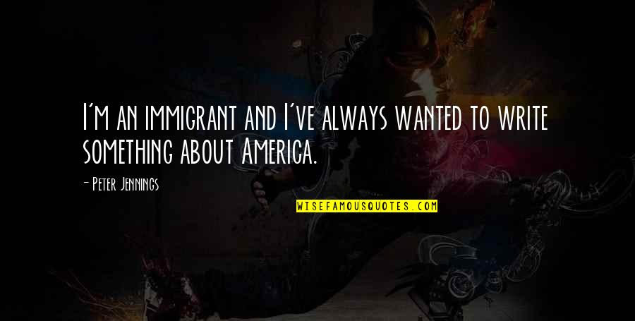 Bettina Quotes By Peter Jennings: I'm an immigrant and I've always wanted to