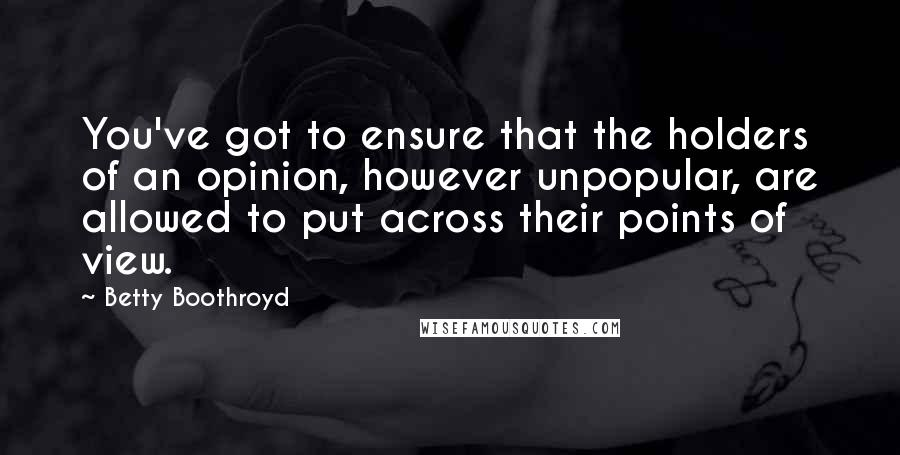 Betty Boothroyd quotes: You've got to ensure that the holders of an opinion, however unpopular, are allowed to put across their points of view.