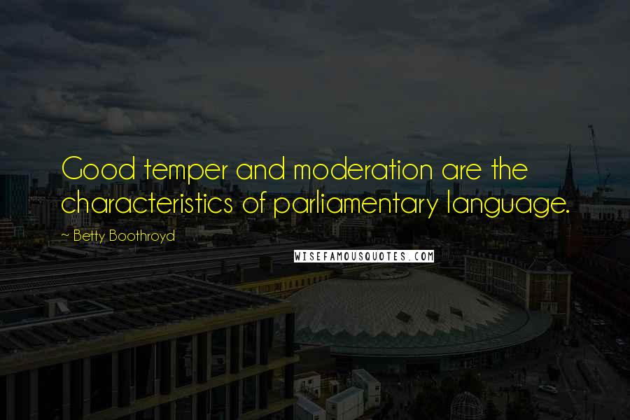 Betty Boothroyd quotes: Good temper and moderation are the characteristics of parliamentary language.